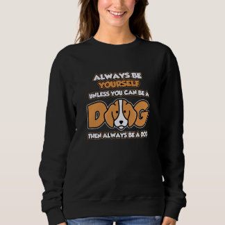 Always Be Yourself unless you can be a DOG Sweatshirt