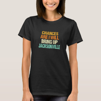 Chances Are I Will Bring Up Jacksonville Florida H T-Shirt