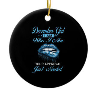 December Girl I'm Who Your Approval Isn't Needed Ceramic Ornament