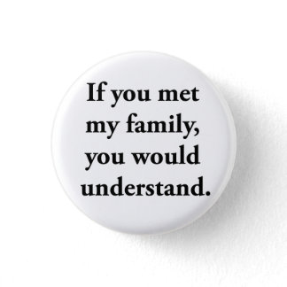 If You Met My Family, You Would Understand Pinback Button
