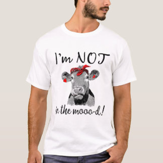 I'm Not In The Mood Funny Cow T-Shirt