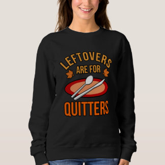 Leftovers Are For Quitters Turkey Thanksgiving Sweatshirt